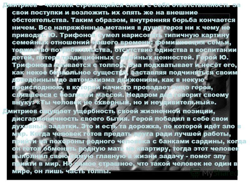 Дмитриев – человек стремящийся снять с себя ответственность за свои поступки и возложить их опять же на внешние обстоятельства. Таким образом, внутренняя борьба кончается ничем. Все напряжённые метания в душе героя ни к чему не приводят. Ю. Трифонов
