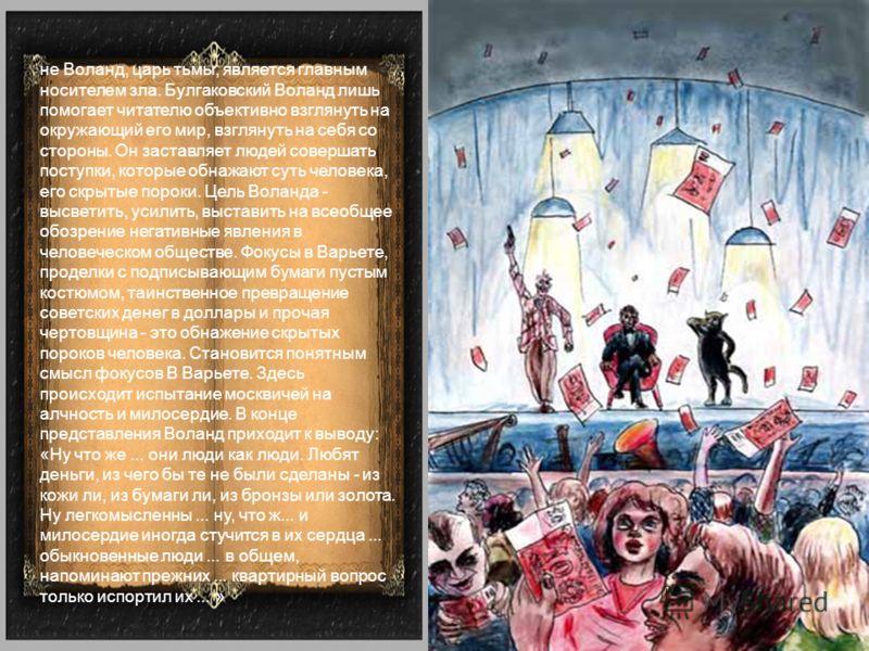 не Воланд, царь тьмы, является главным носителем зла. Булгаковский Воланд лишь помогает читателю объективно взглянуть на окружающий его мир, взглянуть на себя со стороны. Он заставляет людей совершать поступки, которые обнажают суть человека, его скр