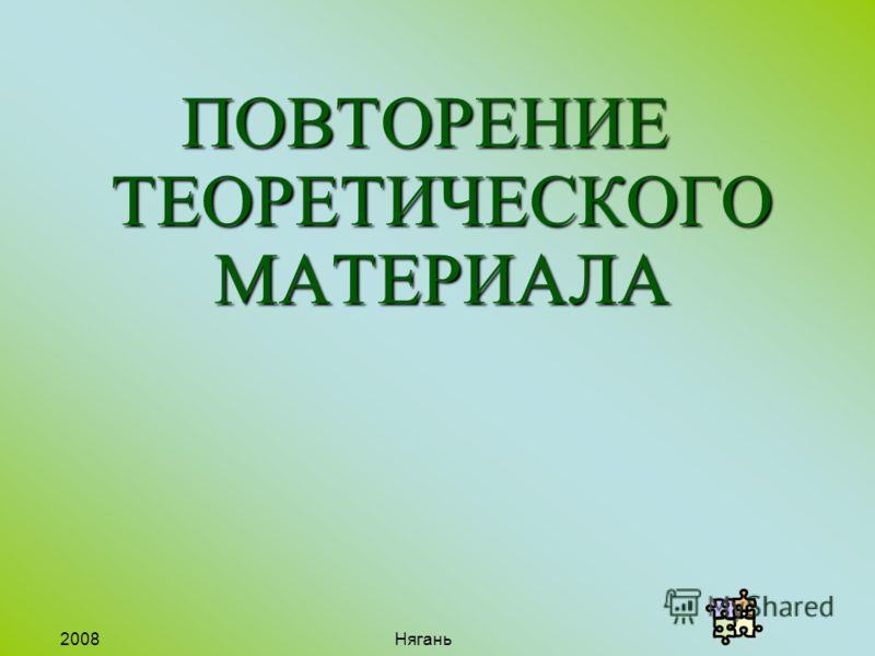 2008 Нягань ПОВТОРЕНИЕ ТЕОРЕТИЧЕСКОГО МАТЕРИАЛА