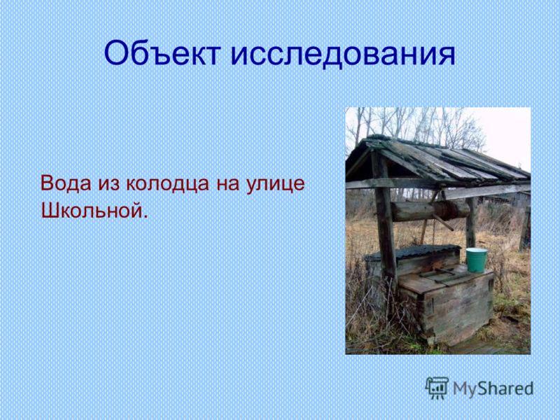 Объект исследования Вода из колодца на улице Школьной.
