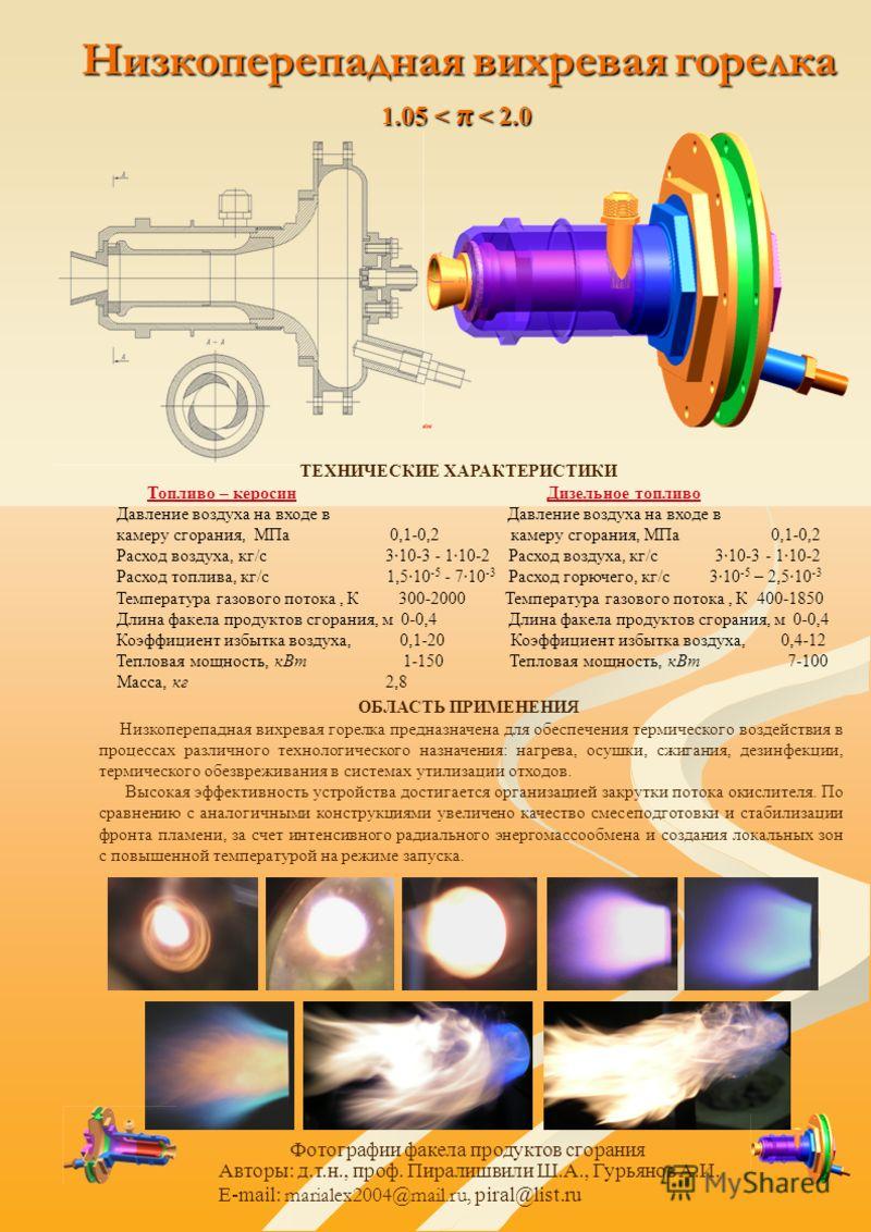 Низкоперепадная вихревая горелка 1.05 < π < 2.0 ТЕХНИЧЕСКИЕ ХАРАКТЕРИСТИКИ Топливо – керосин Дизельное топливо Давление воздуха на входе в камеру сгорания, МПа 0,1-0,2 Расход воздуха, кг/с 310-3 - 110-2 Расход топлива, кг/с 1,510 -5 - 710 -3 Расход г