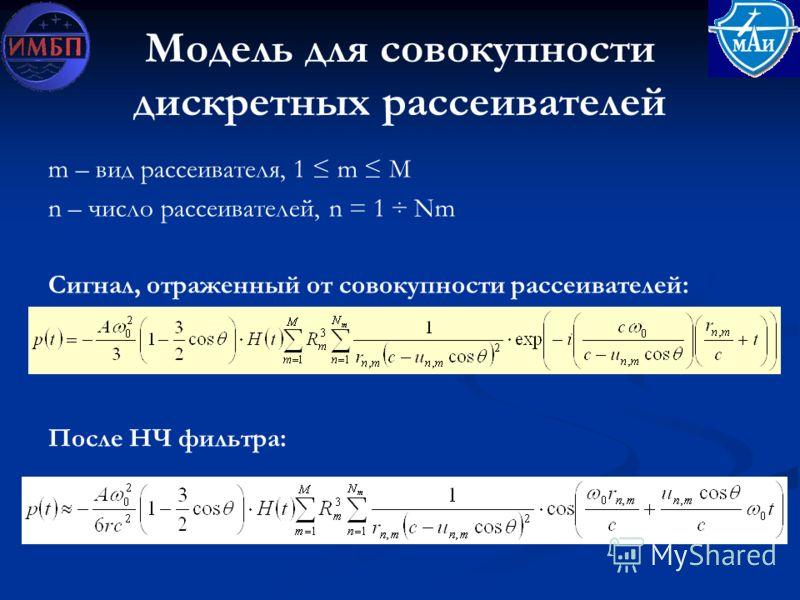Модель для совокупности дискретных рассеивателей m – вид рассеивателя, 1 m М n – число рассеивателей, n = 1 ÷ Nm Сигнал, отраженный от совокупности рассеивателей: После НЧ фильтра: