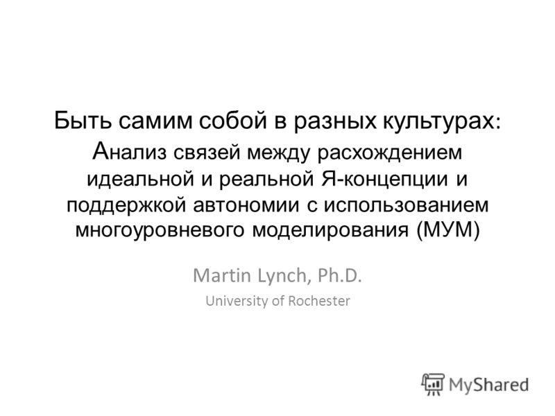 Быть самим собой в разных культурах : А нализ связей между расхождением идеальной и реальной Я-концепции и поддержкой автономии с использованием многоуровневого моделирования (МУМ) Martin Lynch, Ph.D. University of Rochester