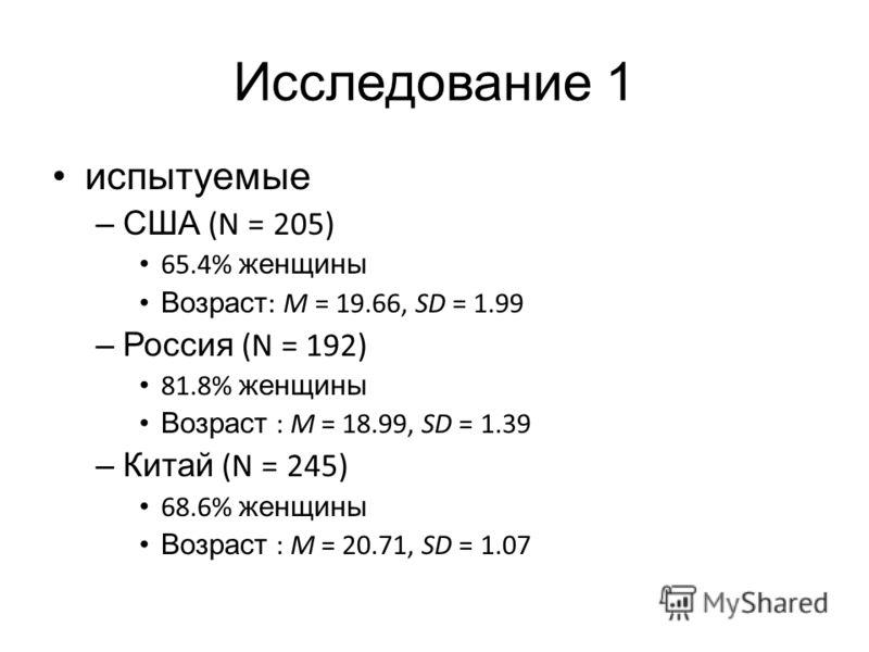 Исследование 1 испытуемые –США (N = 205) 65.4% женщины Возраст : M = 19.66, SD = 1.99 –Россия (N = 192) 81.8% женщины Возраст : M = 18.99, SD = 1.39 –Китай (N = 245) 68.6% женщины Возраст : M = 20.71, SD = 1.07