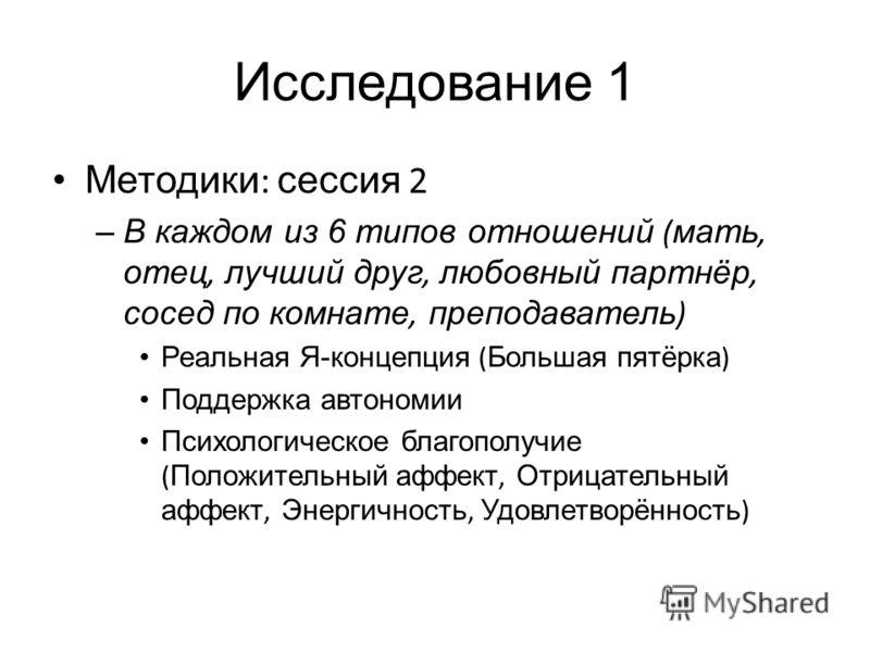 Исследование 1 Методики : сессия 2 –В каждом из 6 типов отношений ( мать, отец, лучший друг, любовный партнёр, сосед по комнате, преподаватель ) Реальная Я-концепция ( Большая пятёрка ) Поддержка автономии Психологическое благополучие ( Положительный