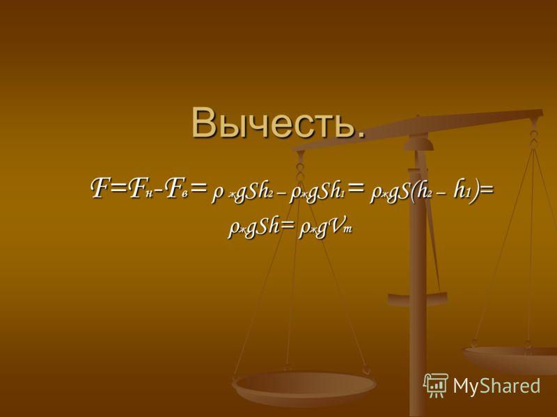 Вычесть. F=F н -F в = ρ ж gSh 2 – ρ ж gSh 1 = ρ ж gS(h 2 – h 1 )= ρ ж gSh = ρ ж gV т