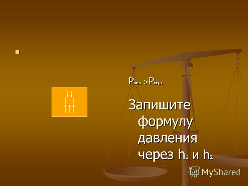 Р ниж > Р верх Запишите формулу давления через h 1 и h 2