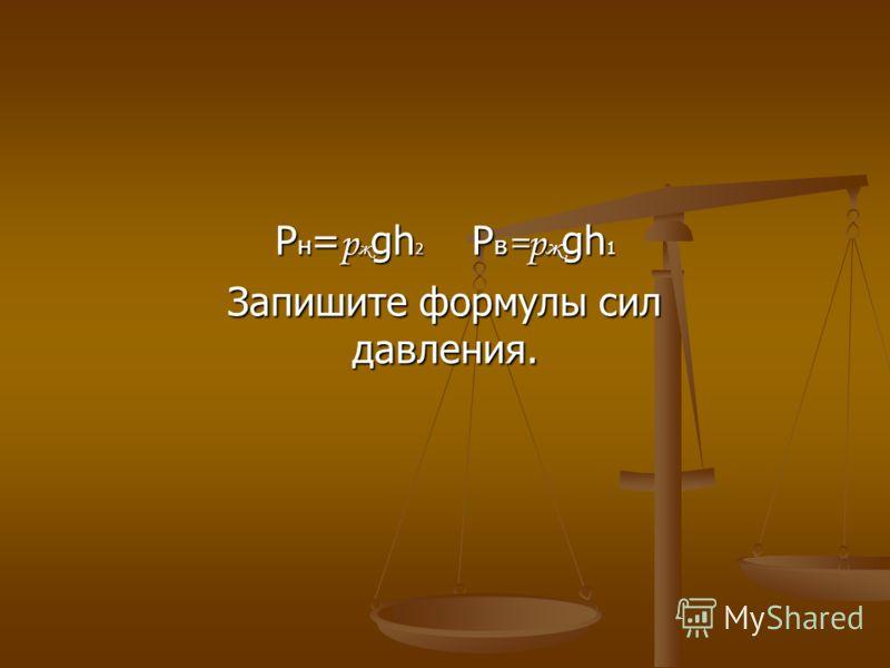 P н = р ж gh 2 P в =р ж gh 1 Запишите формулы сил давления.