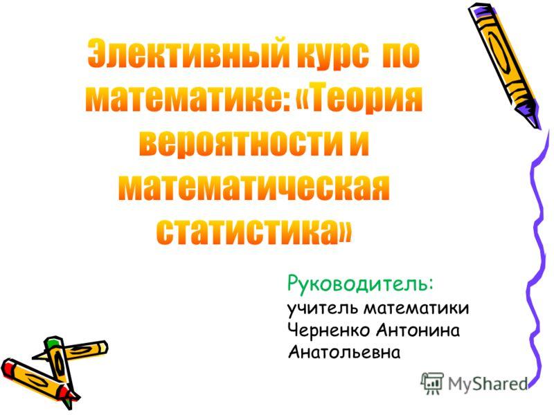 Руководитель: учитель математики Черненко Антонина Анатольевна