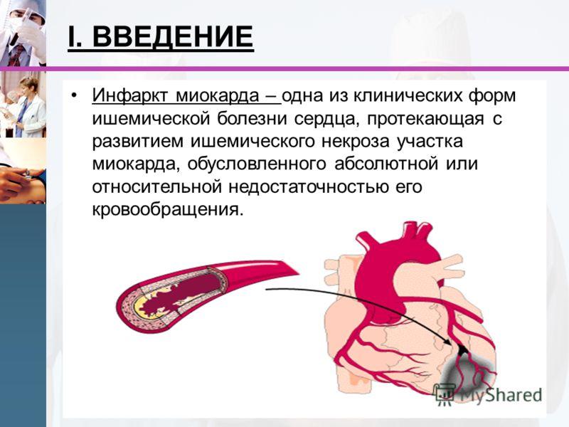 I. ВВЕДЕНИЕ Инфаркт миокарда – одна из клинических форм ишемической болезни сердца, протекающая с развитием ишемического некроза участка миокарда, обусловленного абсолютной или относительной недостаточностью его кровообращения.