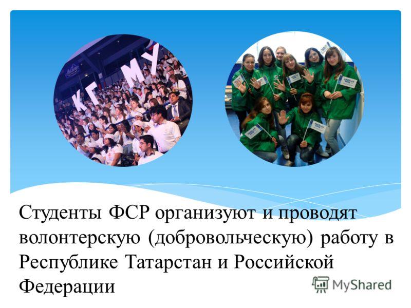 Студенты ФСР организуют и проводят волонтерскую (добровольческую) работу в Республике Татарстан и Российской Федерации