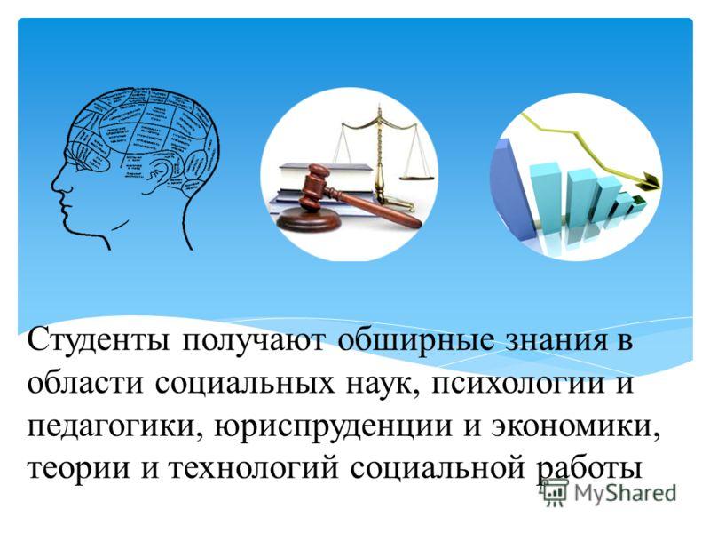 Студенты получают обширные знания в области социальных наук, психологии и педагогики, юриспруденции и экономики, теории и технологий социальной работы