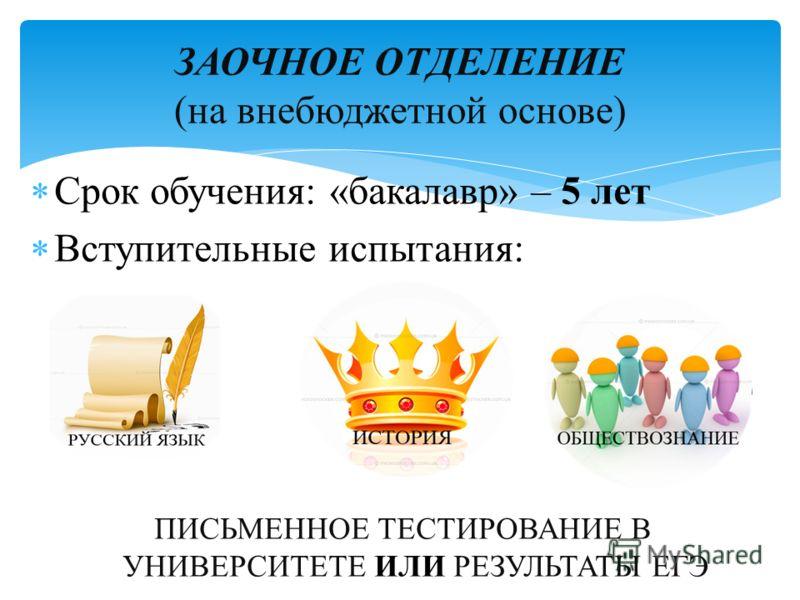 Срок обучения: «бакалавр» – 5 лет Вступительные испытания: ПИСЬМЕННОЕ ТЕСТИРОВАНИЕ В УНИВЕРСИТЕТЕ ИЛИ РЕЗУЛЬТАТЫ ЕГЭ ЗАОЧНОЕ ОТДЕЛЕНИЕ (на внебюджетной основе)