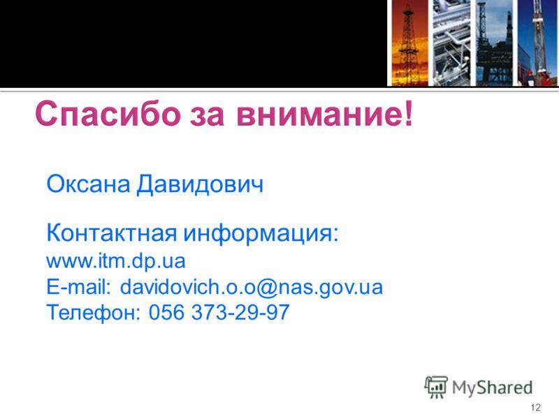 12 Оксана Давидович Контактная информация: www.itm.dp.ua E-mail: davidovich.o.o@nas.gov.ua Телефон: 056 373-29-97