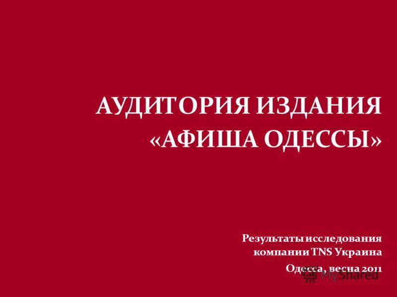АУДИТОРИЯ ИЗДАНИЯ «АФИША ОДЕССЫ» Результаты исследования компании TNS Украина Одесса, весна 2011