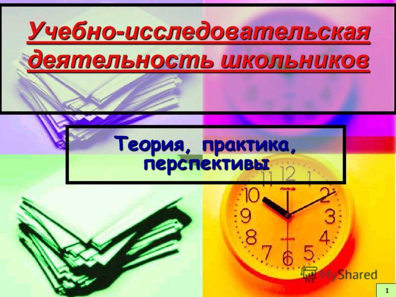Учебно-исследовательская деятельность школьников Теория, практика, перспективы 1 1