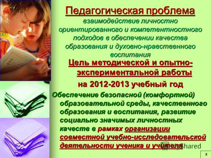 Педагогическая проблема взаимодействие личностно ориентированного и компетентностного подходов в обеспечении качества образования и духовно-нравственного воспитания Цель методической и опытно- экспериментальной работы на 2012-2013 учебный год Обеспеч