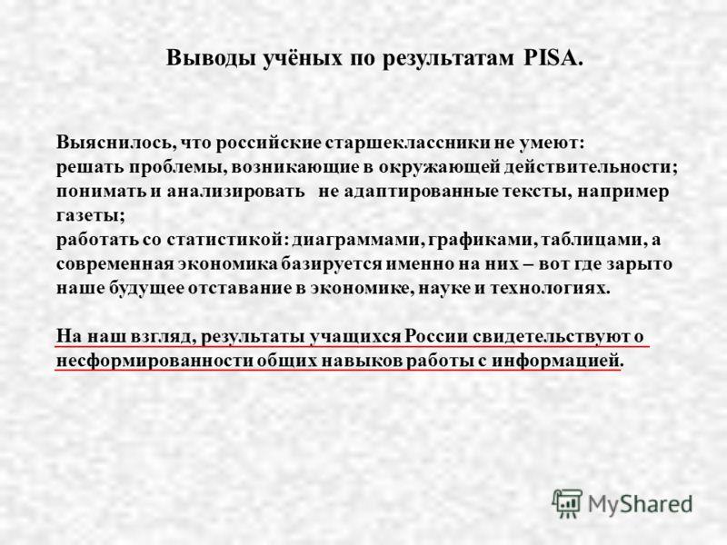 Выводы учёных по результатам PISA. Выяснилось, что российские старшеклассники не умеют: решать проблемы, возникающие в окружающей действительности; понимать и анализировать не адаптированные тексты, например газеты; работать со статистикой: диаграмма