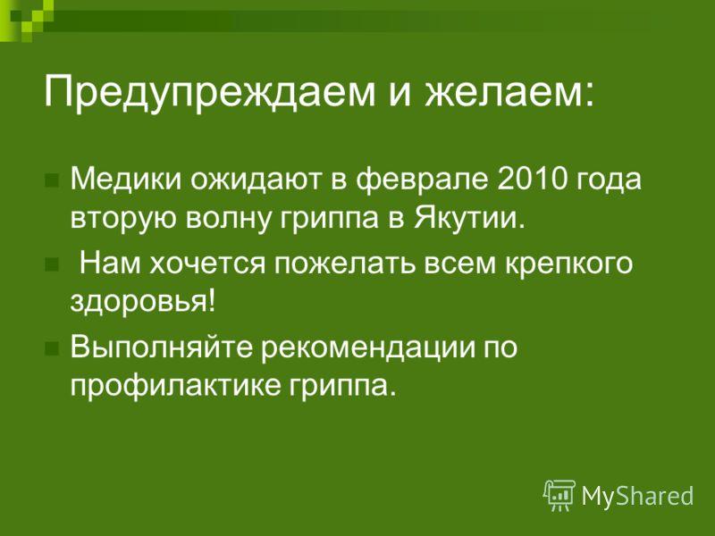 Предупреждаем и желаем: Медики ожидают в феврале 2010 года вторую волну гриппа в Якутии. Нам хочется пожелать всем крепкого здоровья! Выполняйте рекомендации по профилактике гриппа.