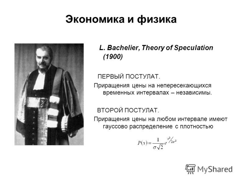 Экономика и физика L. Bachelier, Theory of Speculation (1900) ПЕРВЫЙ ПОСТУЛАТ. Приращения цены на непересекающихся временных интервалах – независимы. ВТОРОЙ ПОСТУЛАТ. Приращения цены на любом интервале имеют гауссово распределение с плотностью
