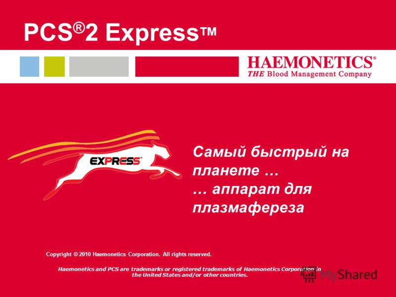 Самый быстрый на планете … … аппарат для плазмафереза PCS ® 2 Express TM Copyright © 2010 Haemonetics Corporation. All rights reserved. Haemonetics and PCS are trademarks or registered trademarks of Haemonetics Corporation in the United States and/or