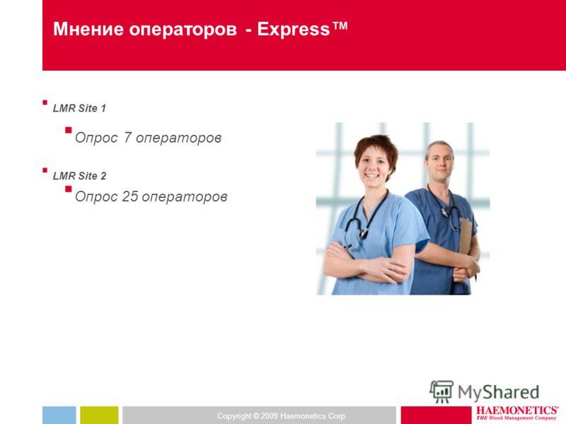 Copyright © 2009 Haemonetics Corp. Мнение операторов - Express LMR Site 1 Опрос 7 операторов LMR Site 2 Опрос 25 операторов