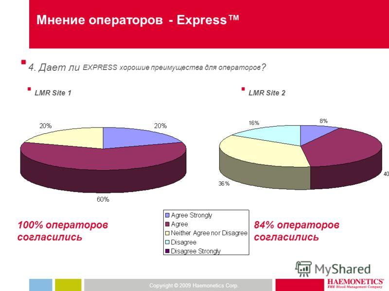 Copyright © 2009 Haemonetics Corp. Мнение операторов - Express 4. Дает ли EXPRESS хорошие преимущества для операторов ? LMR Site 1 LMR Site 2 100% операторов согласились 84% операторов согласились