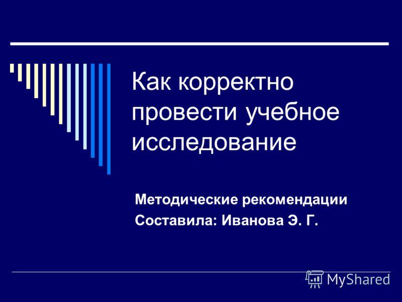 Как корректно провести учебное исследование Методические рекомендации Составила: Иванова Э. Г.