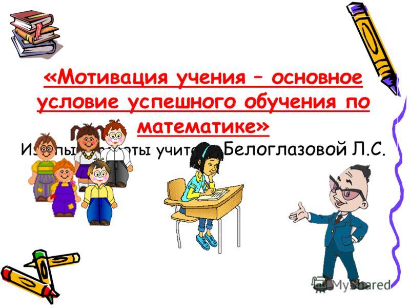 «Мотивация учения – основное условие успешного обучения по математике» Из опыта работы учителя Белоглазовой Л.С.