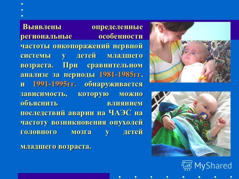 Выявлены определенные региональные особенности частоты онкопоражений нервной системы у детей младшего возраста. При сравнительном анализе за периоды 1981-1985гг. и 1991-1995гг. обнаруживается зависимость, которую можно объяснить влиянием последствий