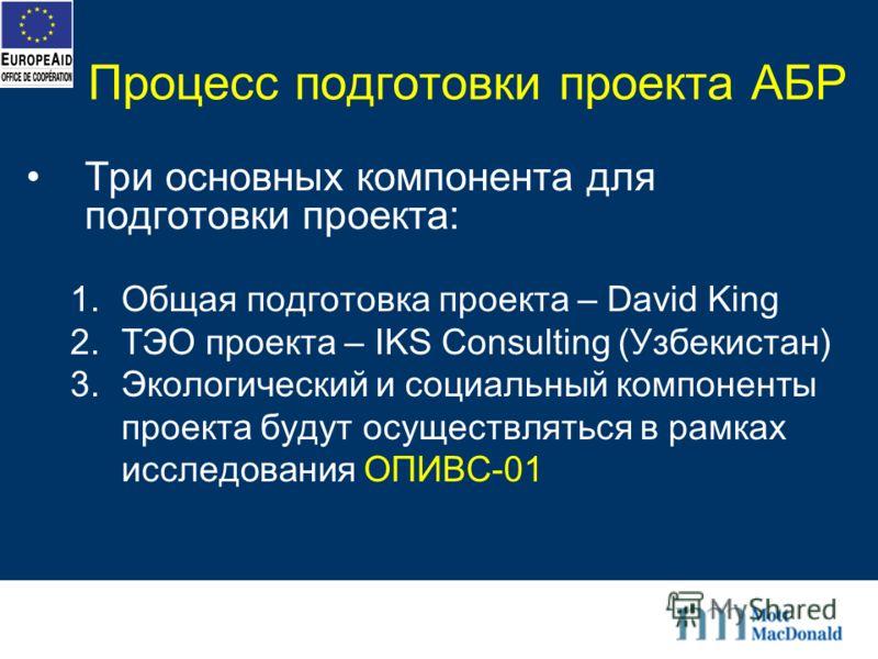 Процесс подготовки проекта АБР Три основных компонента для подготовки проекта: 1.Общая подготовка проекта – David King 2.ТЭО проекта – IKS Consulting (Узбекистан) 3.Экологический и социальный компоненты проекта будут осуществляться в рамках исследова
