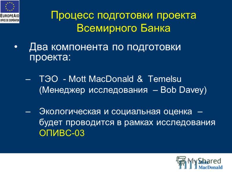 Процесс подготовки проекта Всемирного Банка Два компонента по подготовки проекта: –ТЭО - Mott MacDonald & Temelsu (Менеджер исследования – Bob Davey) –Экологическая и социальная оценка – будет проводится в рамках исследования ОПИВС-03