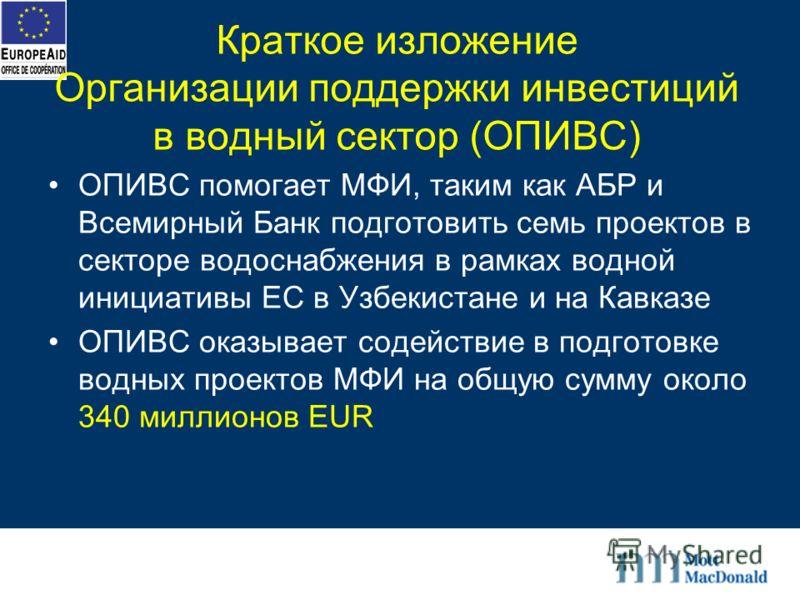 Краткое изложение Организации поддержки инвестиций в водный сектор (ОПИВС) ОПИВС помогает МФИ, таким как АБР и Всемирный Банк подготовить семь проектов в секторе водоснабжения в рамках водной инициативы ЕС в Узбекистане и на Кавказе ОПИВС оказывает с