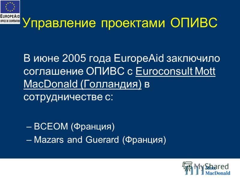 Управление проектами ОПИВС В июне 2005 года EuropeAid заключило соглашение ОПИВС с Euroconsult Mott MacDonald (Голландия) в сотрудничестве с: –BCEOM (Франция) –Mazars and Guerard (Франция)