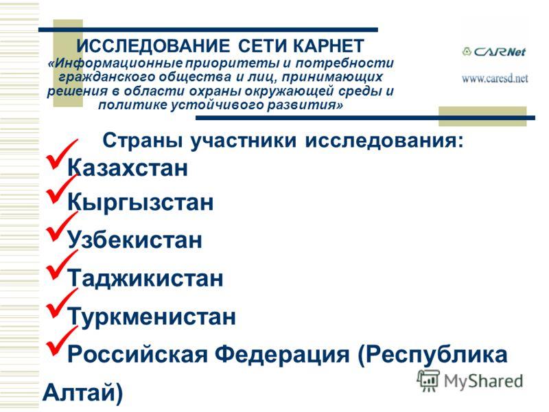 Страны участники исследования: Казахстан Кыргызстан Узбекистан Таджикистан Туркменистан Российская Федерация (Республика Алтай) ИССЛЕДОВАНИЕ СЕТИ КАРНЕТ «Информационные приоритеты и потребности гражданского общества и лиц, принимающих решения в облас
