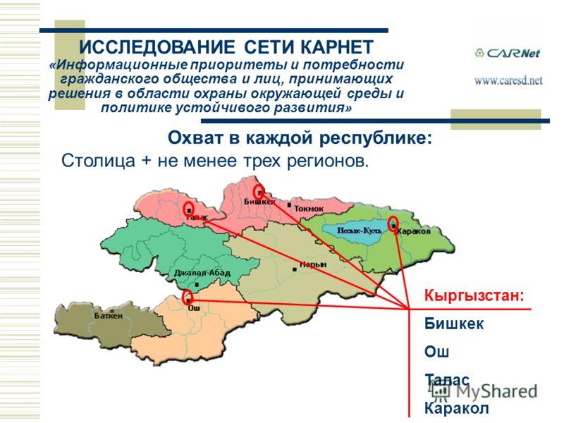 Охват в каждой республике: Столица + не менее трех регионов. Кыргызстан: Бишкек Ош Талас Каракол ИССЛЕДОВАНИЕ СЕТИ КАРНЕТ «Информационные приоритеты и потребности гражданского общества и лиц, принимающих решения в области охраны окружающей среды и по
