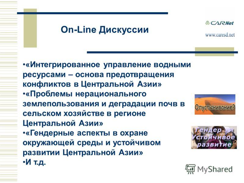 On-Line Дискуссии «Интегрированное управление водными ресурсами – основа предотвращения конфликтов в Центральной Азии» «Проблемы нерационального землепользования и деградации почв в сельском хозяйстве в регионе Центральной Азии» «Гендерные аспекты в