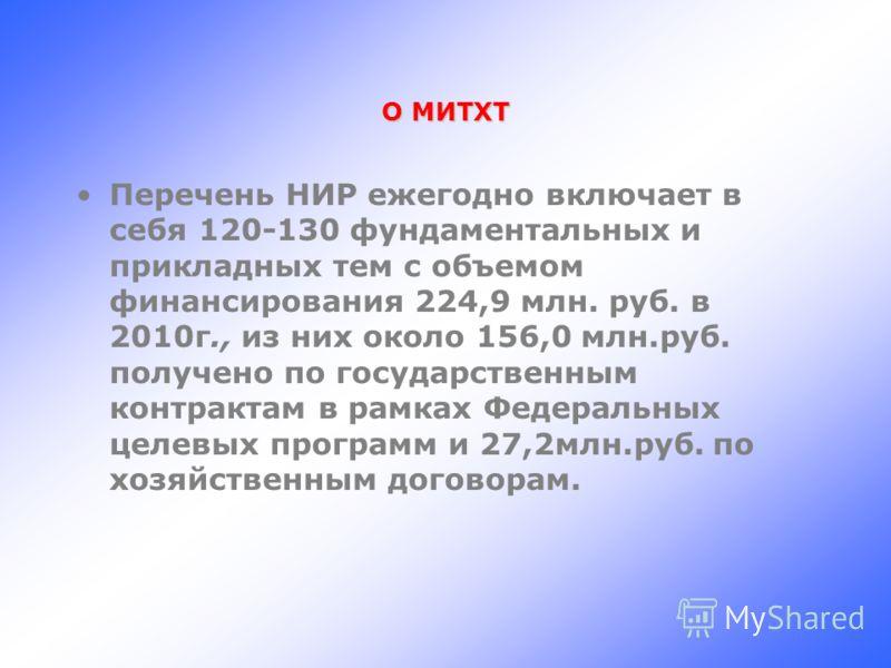 О МИТХТ Перечень НИР ежегодно включает в себя 120-130 фундаментальных и прикладных тем с объемом финансирования 224,9 млн. руб. в 2010г., из них около 156,0 млн.руб. получено по государственным контрактам в рамках Федеральных целевых программ и 27,2м
