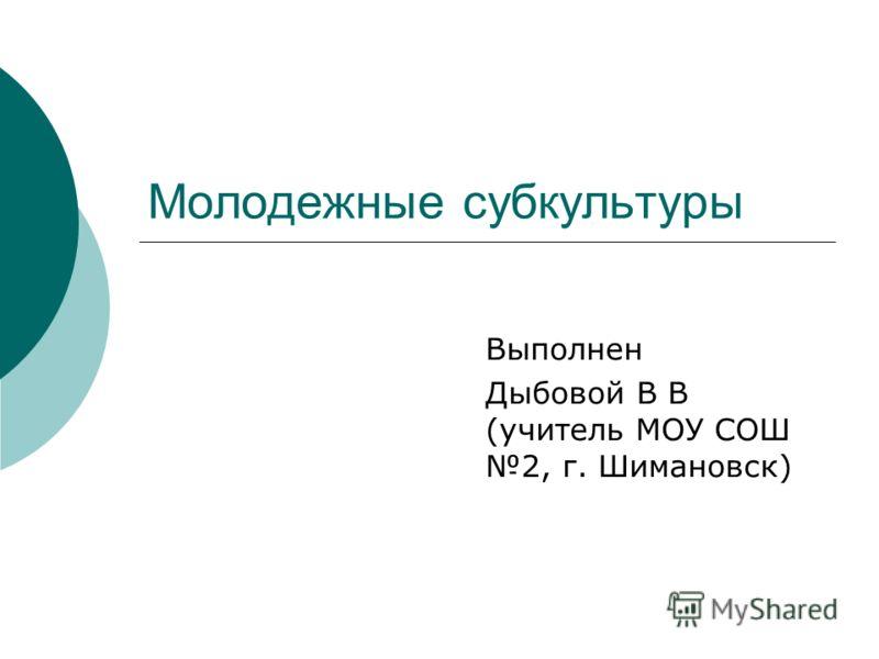 Выполнен Дыбовой В В (учитель МОУ СОШ 2, г. Шимановск) Молодежные субкультуры