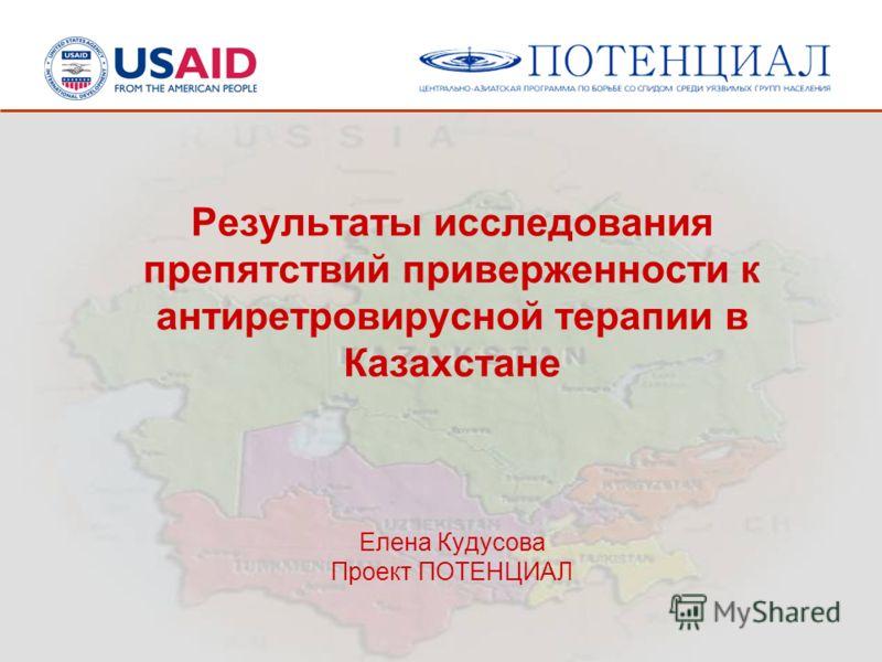 Результаты исследования препятствий приверженности к антиретровирусной терапии в Казахстане Елена Кудусова Проект ПОТЕНЦИАЛ