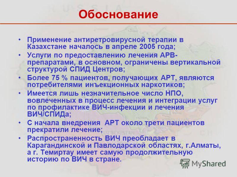 Обоснование Применение антиретровирусной терапии в Казахстане началось в апреле 2005 года; Услуги по предоставлению лечения АРВ- препаратами, в основном, ограничены вертикальной структурой СПИД Центров; Более 75 % пациентов, получающих АРТ, являются