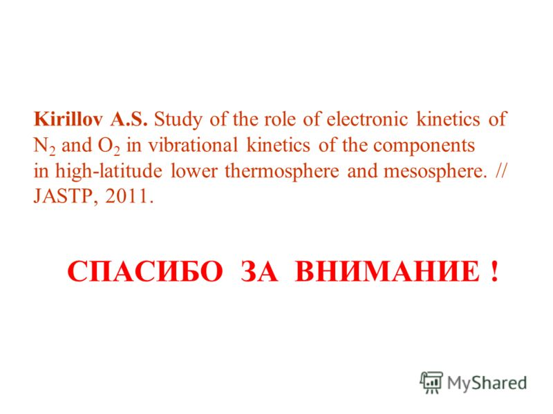 Kirillov A.S. Study of the role of electronic kinetics of N 2 and O 2 in vibrational kinetics of the components in high-latitude lower thermosphere and mesosphere. // JASTP, 2011. СПАСИБО ЗА ВНИМАНИЕ !