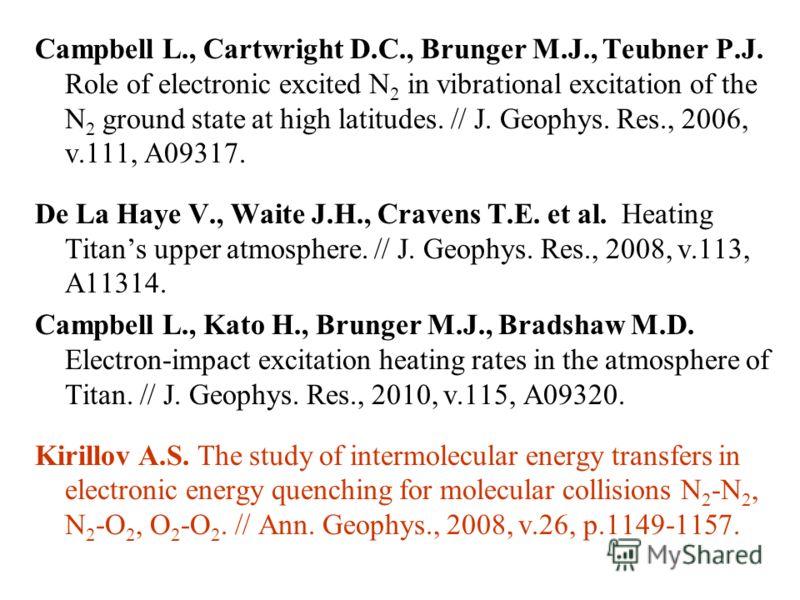 Campbell L., Cartwright D.C., Brunger M.J., Teubner P.J. Role of electronic excited N 2 in vibrational excitation of the N 2 ground state at high latitudes. // J. Geophys. Res., 2006, v.111, A09317. De La Haye V., Waite J.H., Cravens T.E. et al. Heat