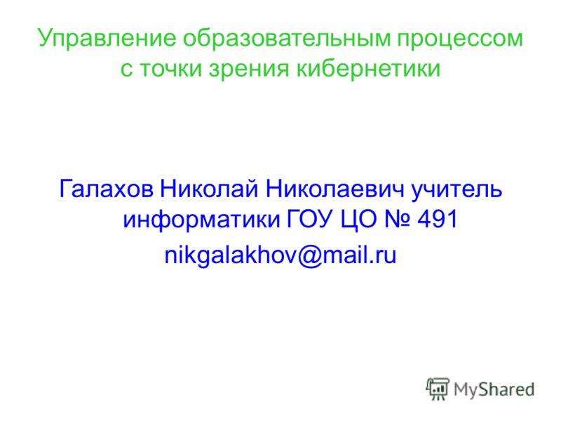Управление образовательным процессом с точки зрения кибернетики Галахов Николай Николаевич учитель информатики ГОУ ЦО 491 nikgalakhov@mail.ru