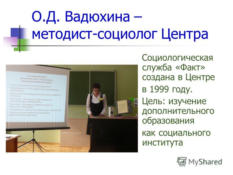О.Д. Вадюхина – методист-социолог Центра Социологическая служба «Факт» создана в Центре в 1999 году. Цель: изучение дополнительного образования как социального института