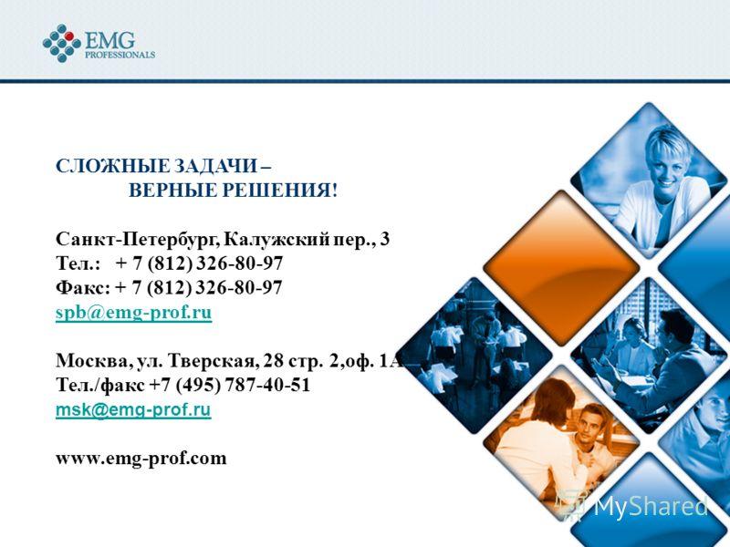 СЛОЖНЫЕ ЗАДАЧИ – ВЕРНЫЕ РЕШЕНИЯ! Санкт-Петербург, Калужский пер., 3 Тел.: + 7 (812) 326-80-97 Факс: + 7 (812) 326-80-97 spb@emg-prof.ru Москва, ул. Тверская, 28 стр. 2,оф. 1А Тел./факс +7 (495) 787-40-51 msk@emg-prof.ru@emg-prof.ru www.emg-prof.com