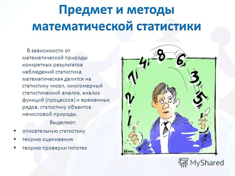 В зависимости от математической природы конкретных результатов наблюдений статистика математическая делится на статистику чисел, многомерный статистический анализ, анализ функций (процессов) и временных рядов, статистику объектов нечисловой природы.