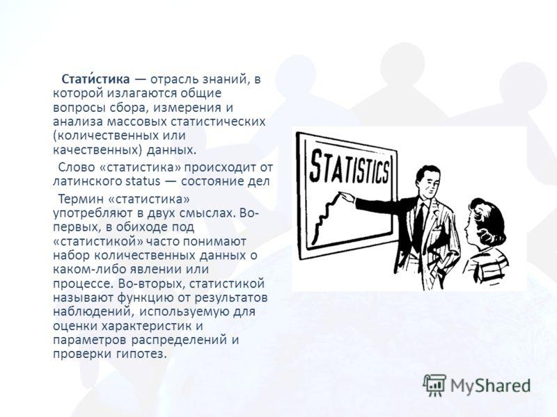 Стати́стика отрасль знаний, в которой излагаются общие вопросы сбора, измерения и анализа массовых статистических (количественных или качественных) данных. Слово «статистика» происходит от латинского status состояние дел Термин «статистика» употребля