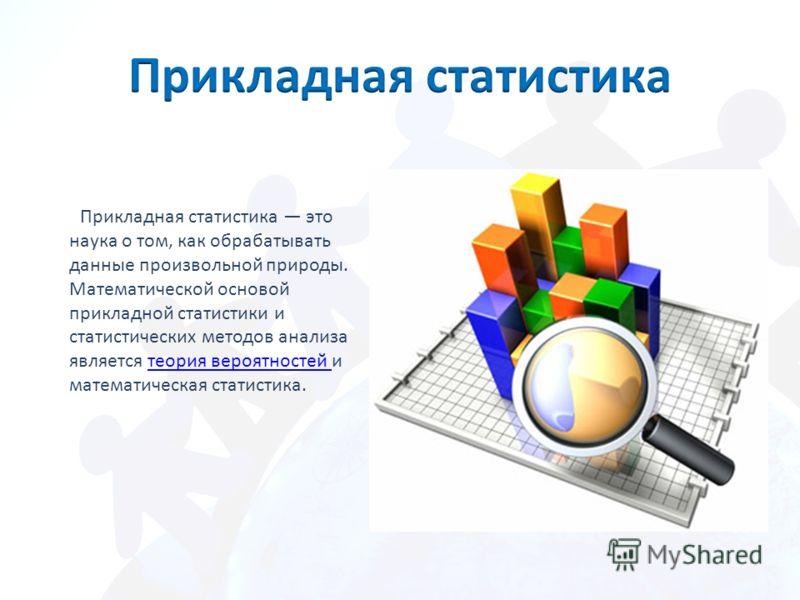 Прикладная статистика это наука о том, как обрабатывать данные произвольной природы. Математической основой прикладной статистики и статистических методов анализа является теория вероятностей и математическая статистика.теория вероятностей
