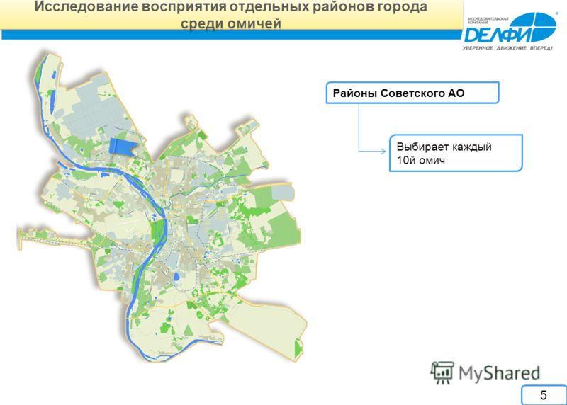Исследование восприятия отдельных районов города среди омичей Исследование восприятия отдельных районов города среди омичей Районы Советского АО Выбирает каждый 10й омич 5